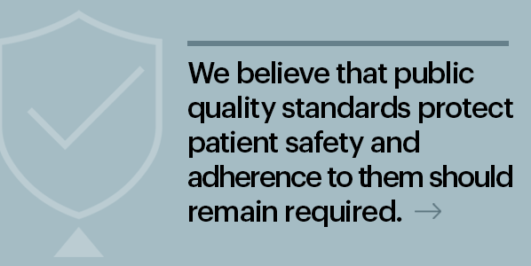 We believe that public quality standards protect patient safety and adherence to them should remain required.